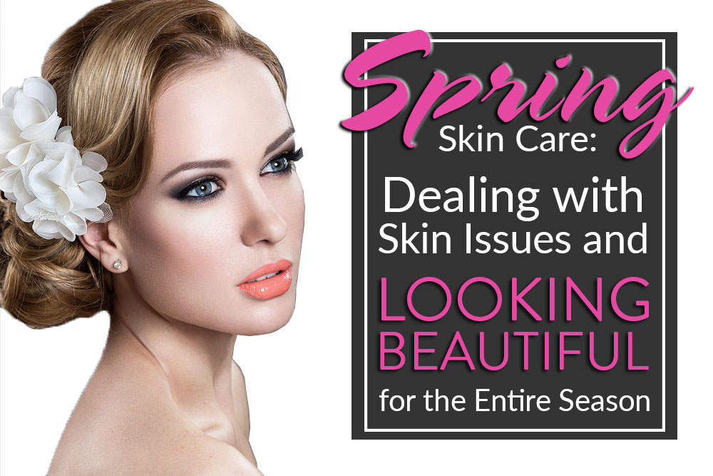 Spring Skin Care: Dealing with Skin Issues and Looking Beautiful for the Entire Season
