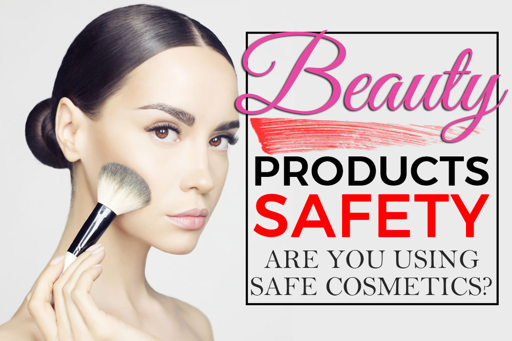 Beauty Products Safety: Are You Using Safe Cosmetics?