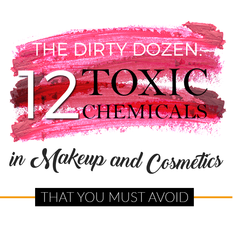 The Dirty Dozen: 12 Toxic Chemicals in Makeup and Cosmetics that You Must Avoid