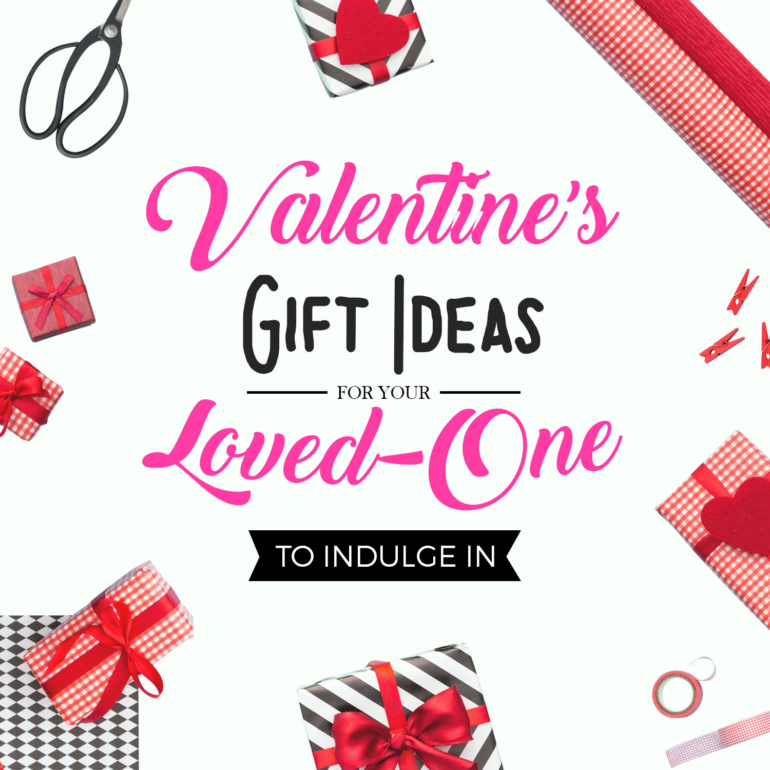 10 Valentine's Gift Ideas for Your Loved One to Indulge In