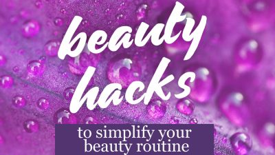 26 Amazing Beauty Hacks to Simplify Your Beauty Routine