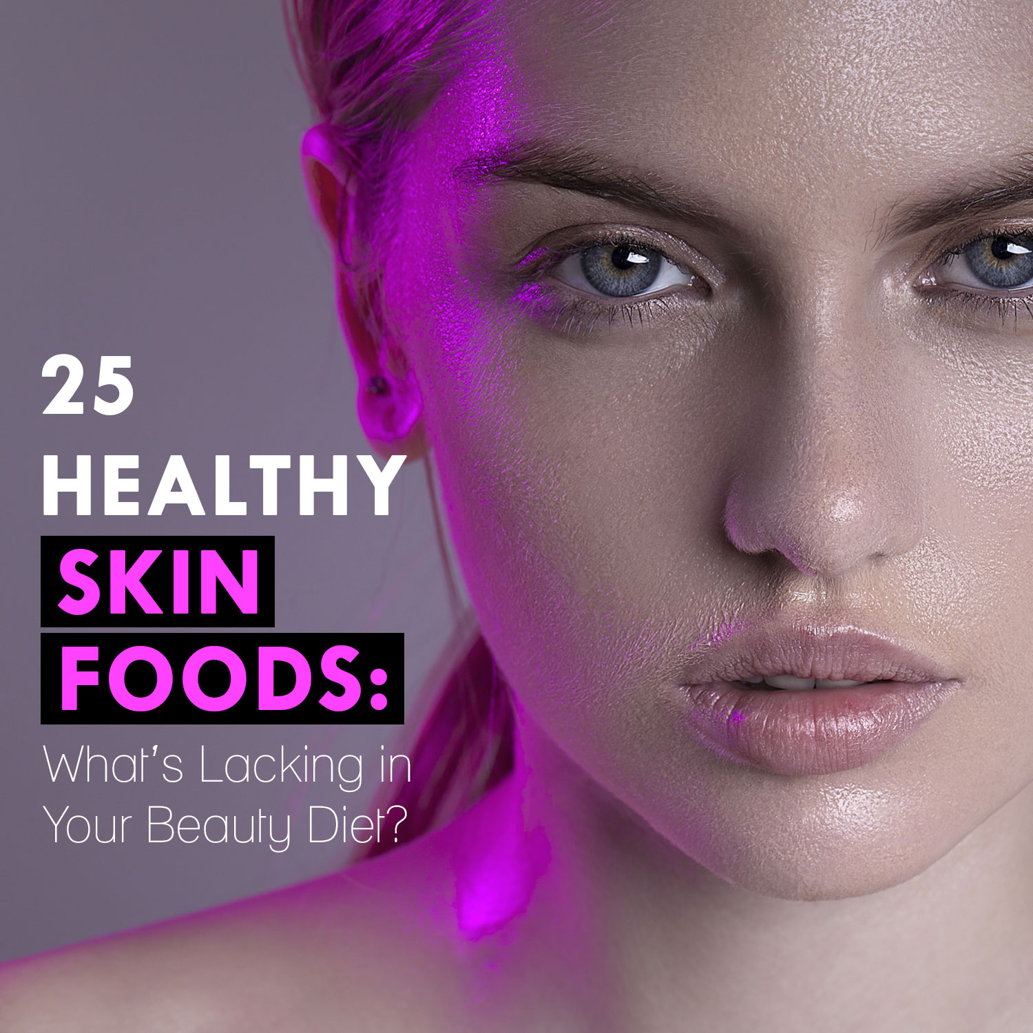 25 Healthy Skin Foods: What's Lacking in Your Beauty Diet?