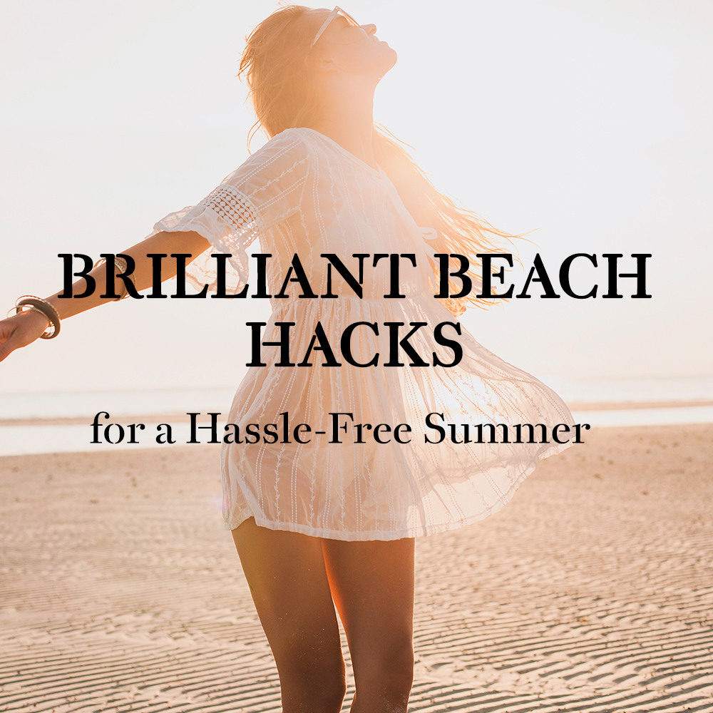 Brilliant Beach Hacks for a Hassle-Free Summer