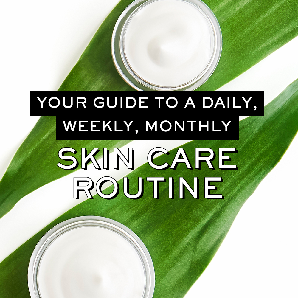 Your Guide to a Daily, Weekly, and Monthly Skin Care Routine