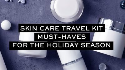 Skin Care Kit Must-Haves When Traveling this Holiday Season