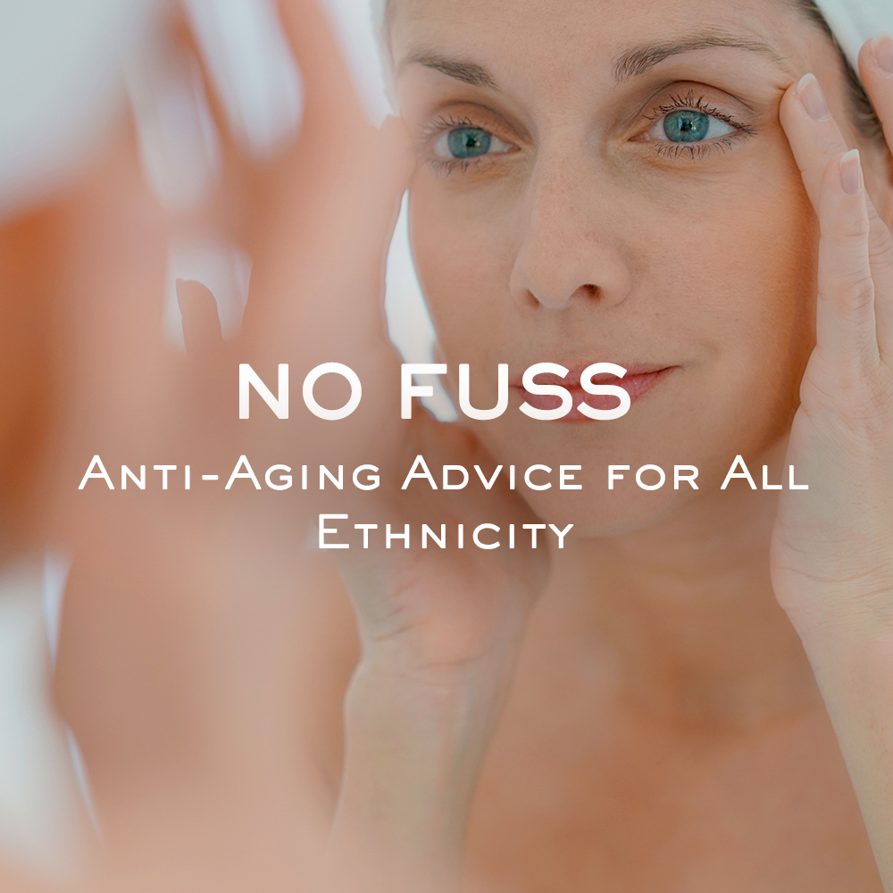 No Fuss Anti-Aging Advice for All Ethnicity