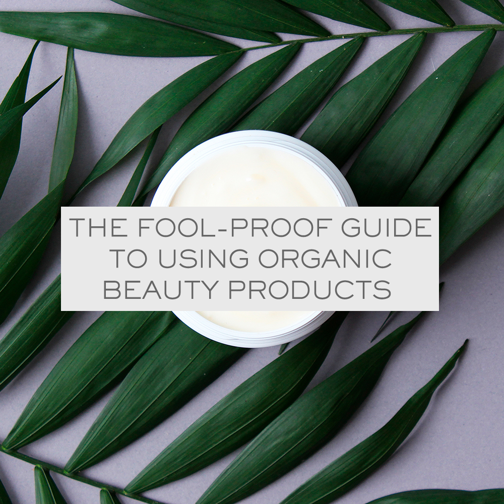 The Fool-Proof Guide to Using Organic Beauty Products