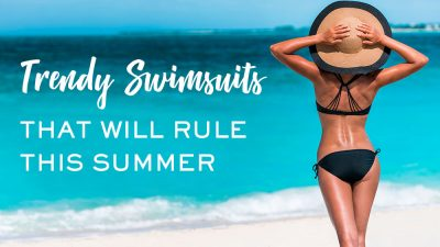 Trendy Swimsuits that Will Rule this Summer!