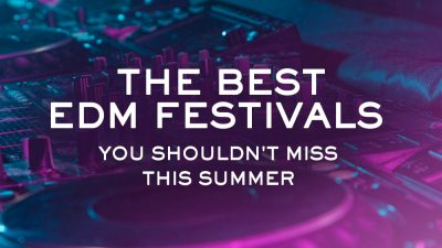 The Best EDM Festivals You Shouldn't Miss this Summer
