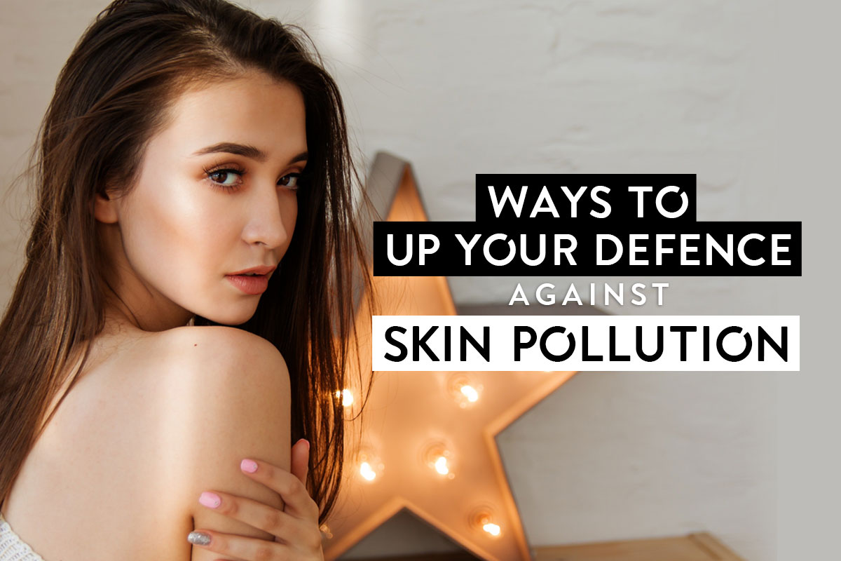 Ways to Up Your Defence Against Skin Pollution