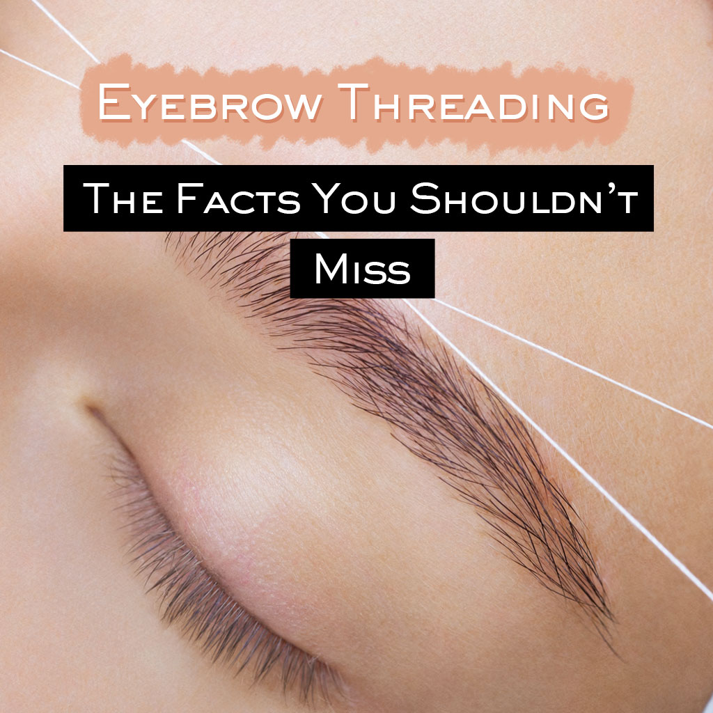 Eyebrow Threading: The Facts You Shouldn't Miss